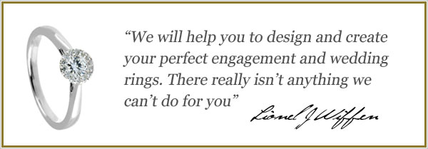 We will help you design and create your perfect engagement and wedding ring. There really isn't anything we can't do for you. Lionel J Wiffen.